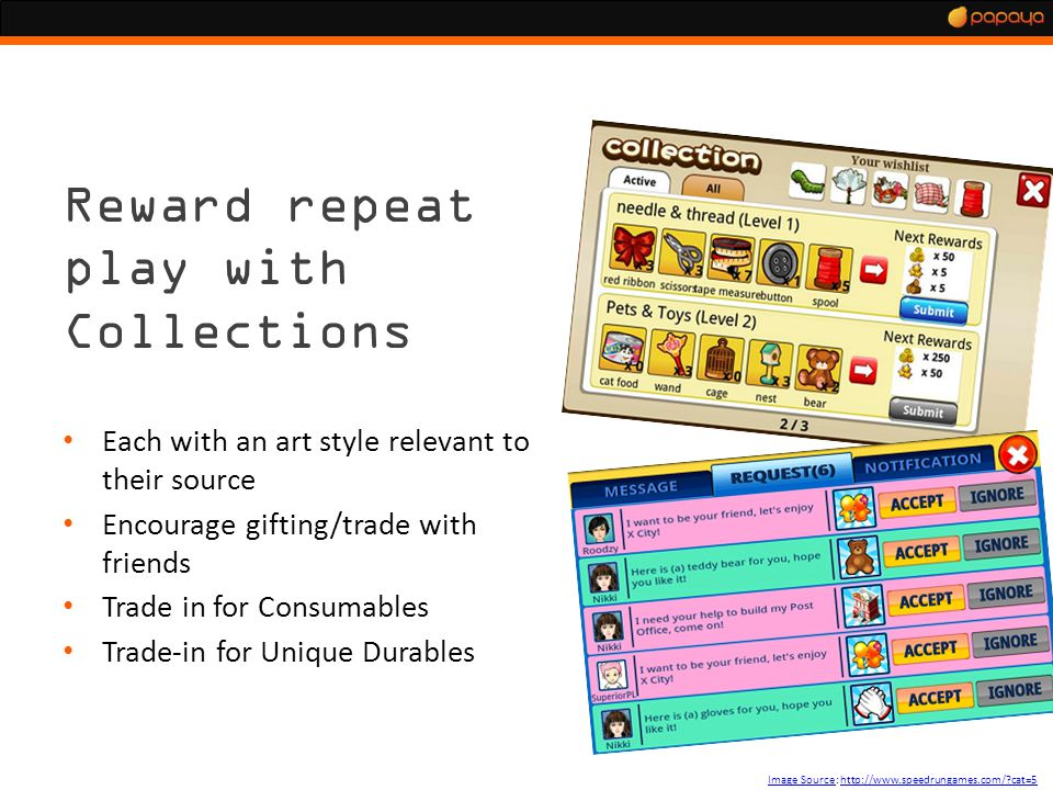 Applying The Theory Image SourceImage Source: http://www.speedrungames.com/ cat=5http://www.speedrungames.com/ cat=5 Reward repeat play with Collections Each with an art style relevant to their source Encourage gifting/trade with friends Trade in for Consumables Trade-in for Unique Durables