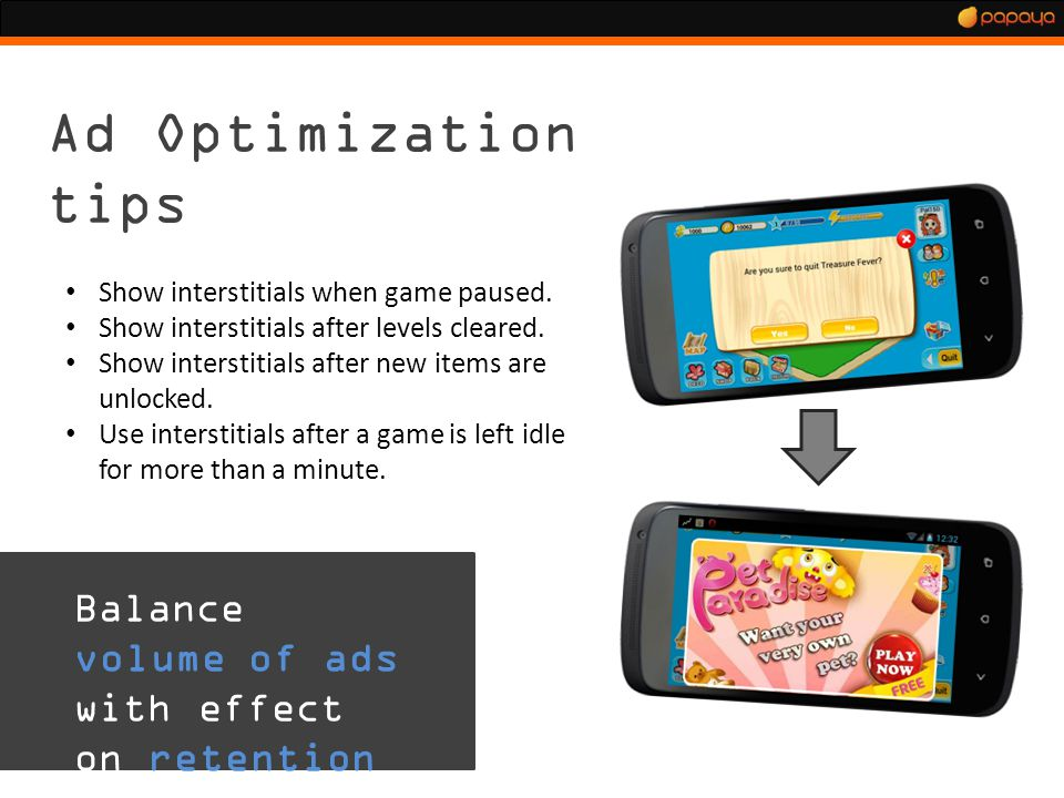 Ad Optimization tips Show interstitials when game paused. Show interstitials after levels cleared. Show interstitials after new items are unlocked. Us