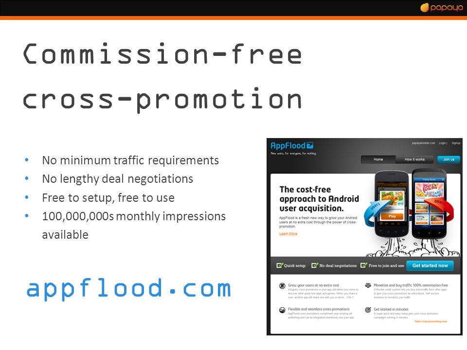 Commission-free cross-promotion No minimum traffic requirements No lengthy deal negotiations Free to setup, free to use 100,000,000s monthly impressions available appflood.com