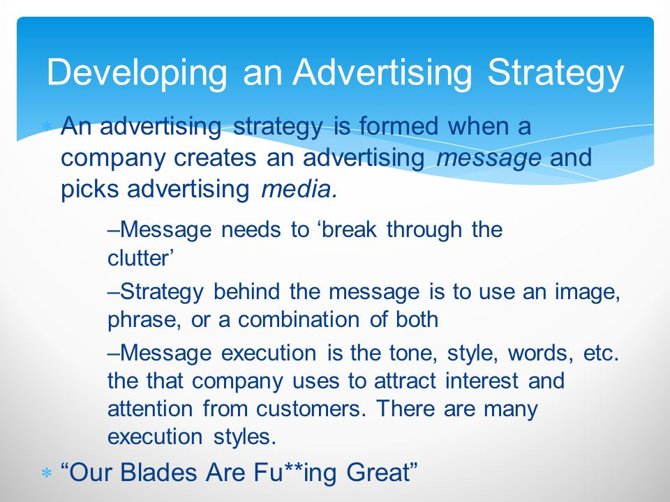 An advertising strategy is formed when a company creates an advertising message and picks advertising media. –Message needs to break through the clutt
