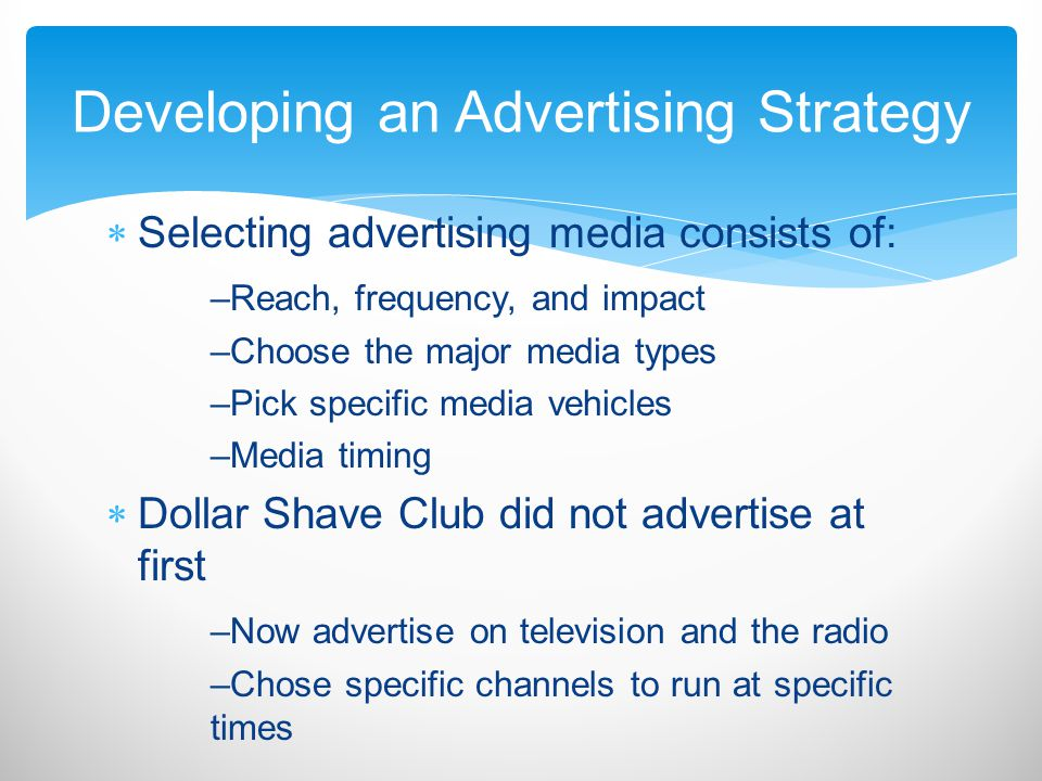 Selecting advertising media consists of: –Reach, frequency, and impact –Choose the major media types –Pick specific media vehicles –Media timing Dolla