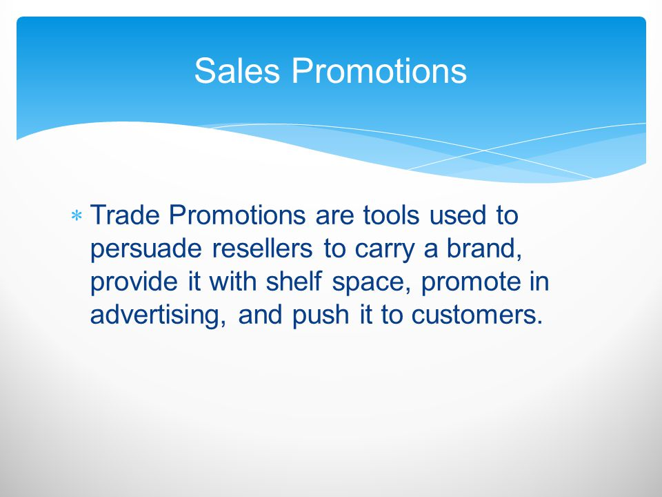 Trade Promotions are tools used to persuade resellers to carry a brand, provide it with shelf space, promote in advertising, and push it to customers.