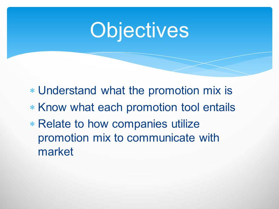 Understand what the promotion mix is Know what each promotion tool entails Relate to how companies utilize promotion mix to communicate with market Ob
