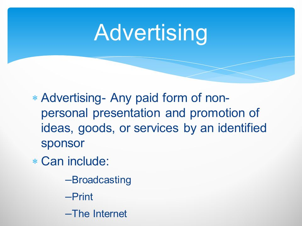 Advertising- Any paid form of non- personal presentation and promotion of ideas, goods, or services by an identified sponsor Can include: – Broadcasti