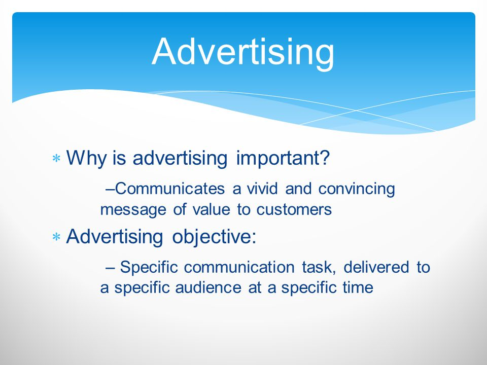 Why is advertising important? –Communicates a vivid and convincing message of value to customers Advertising objective: – Specific communication task,