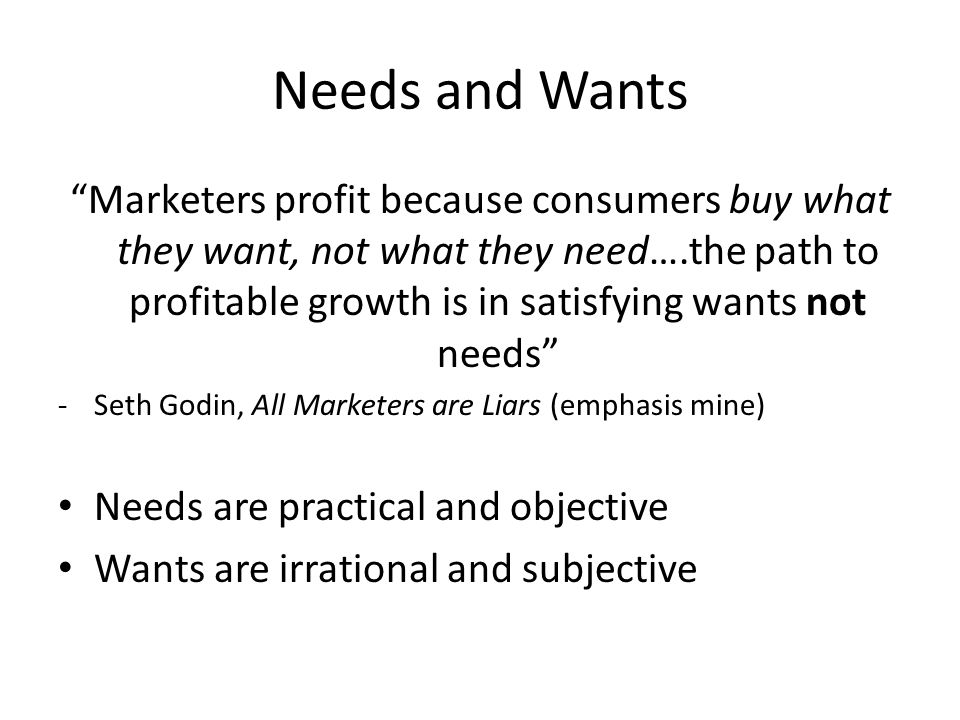 Needs and Wants Marketers profit because consumers buy what they want, not what they need….the path to profitable growth is in satisfying wants not needs -Seth Godin, All Marketers are Liars (emphasis mine) Needs are practical and objective Wants are irrational and subjective