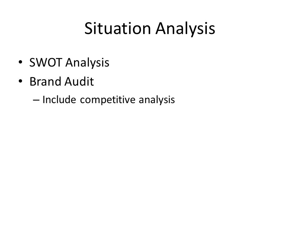 Situation Analysis SWOT Analysis Brand Audit – Include competitive analysis