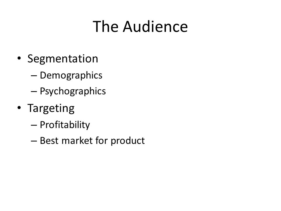 The Audience Segmentation – Demographics – Psychographics Targeting – Profitability – Best market for product