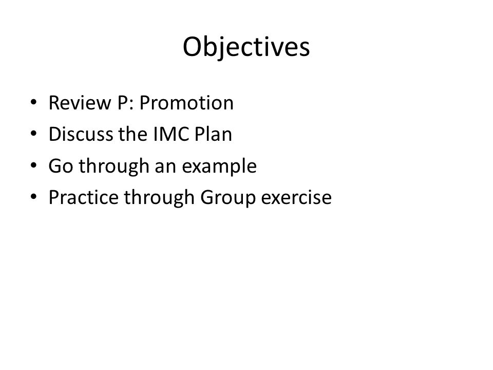 Objectives Review P: Promotion Discuss the IMC Plan Go through an example Practice through Group exercise