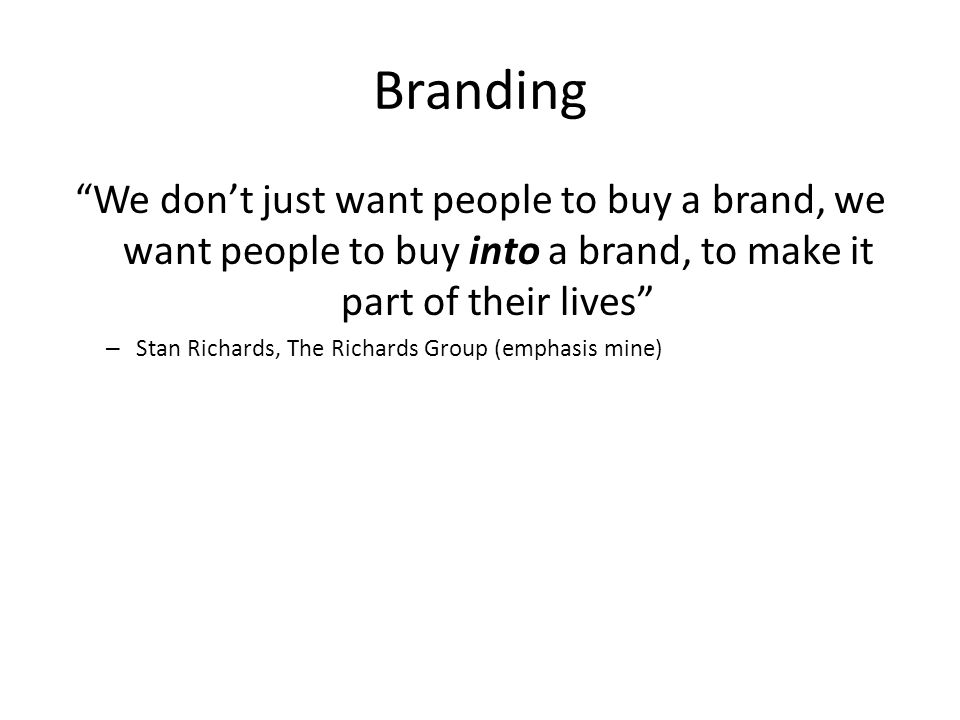 Branding We dont just want people to buy a brand, we want people to buy into a brand, to make it part of their lives – Stan Richards, The Richards Gro