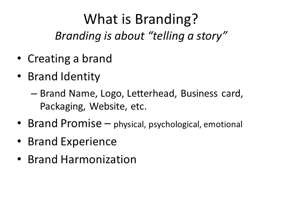 What is Branding? Branding is about telling a story Creating a brand Brand Identity – Brand Name, Logo, Letterhead, Business card, Packaging, Website,