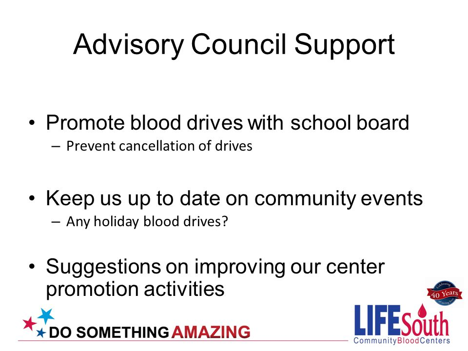 Advisory Council Support Promote blood drives with school board – Prevent cancellation of drives Keep us up to date on community events – Any holiday