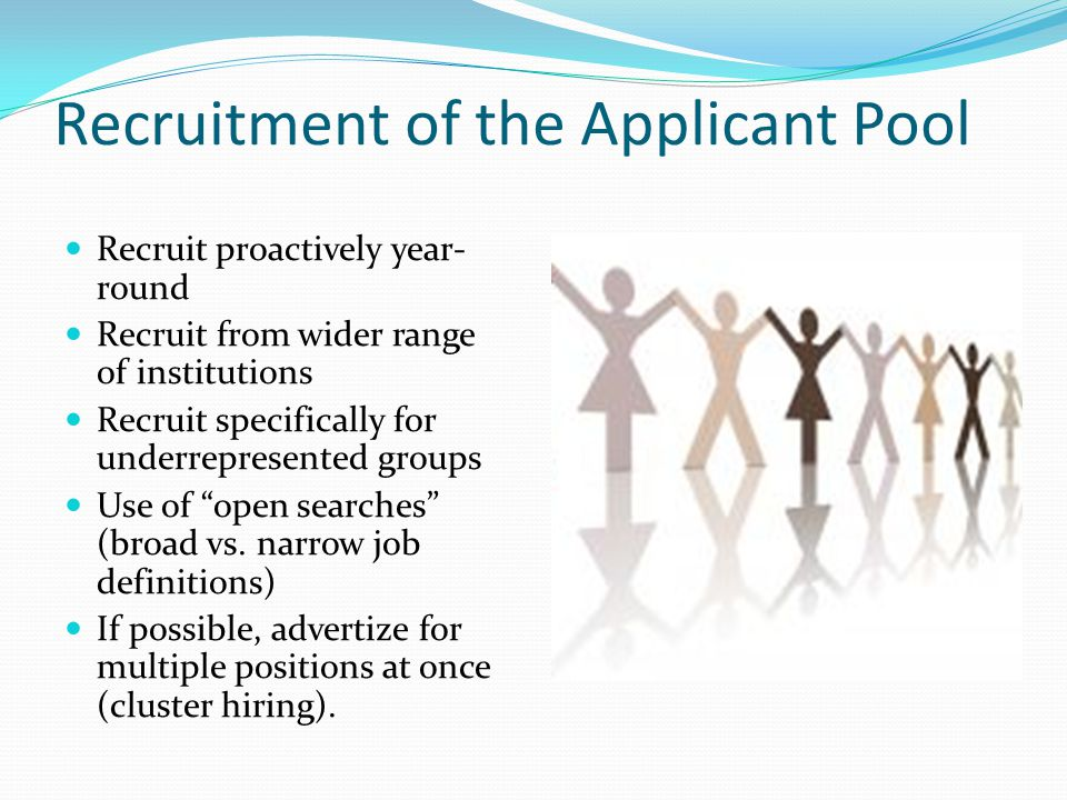 Recruitment of the Applicant Pool Recruit proactively year- round Recruit from wider range of institutions Recruit specifically for underrepresented groups Use of open searches (broad vs.