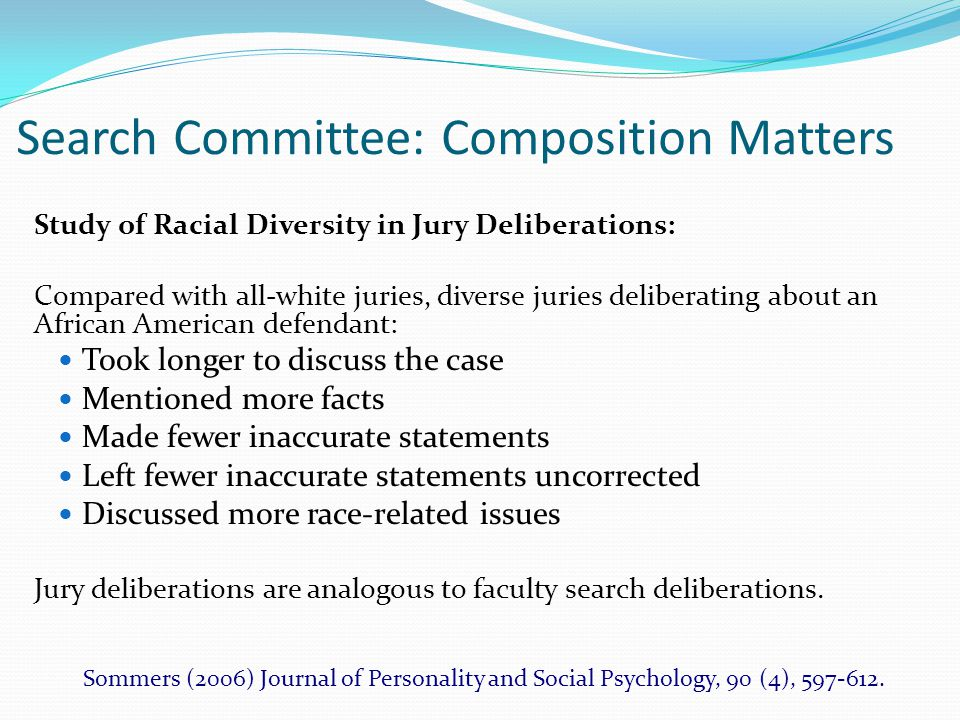 Search Committee: Composition Matters Study of Racial Diversity in Jury Deliberations: Compared with all-white juries, diverse juries deliberating about an African American defendant: Took longer to discuss the case Mentioned more facts Made fewer inaccurate statements Left fewer inaccurate statements uncorrected Discussed more race-related issues Jury deliberations are analogous to faculty search deliberations.