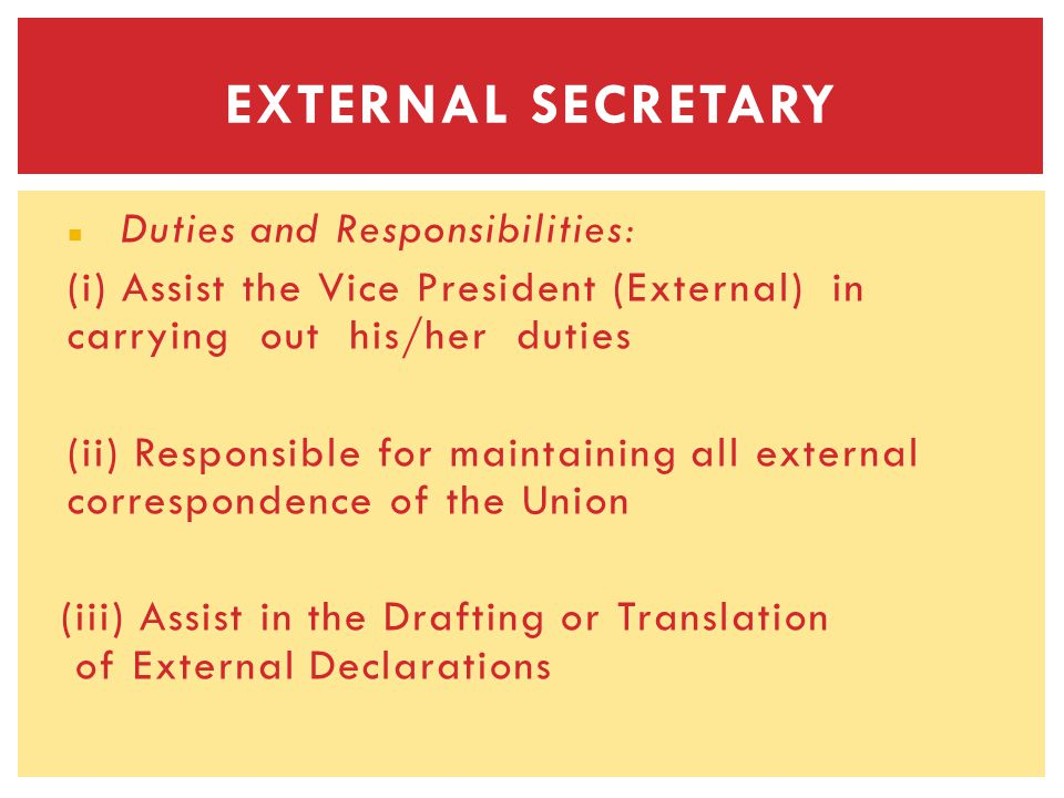 Duties and Responsibilities: (i) Assist the Vice President (External) in carrying out his/her duties (ii) Responsible for maintaining all external correspondence of the Union (iii) Assist in the Drafting or Translation of External Declarations EXTERNAL SECRETARY