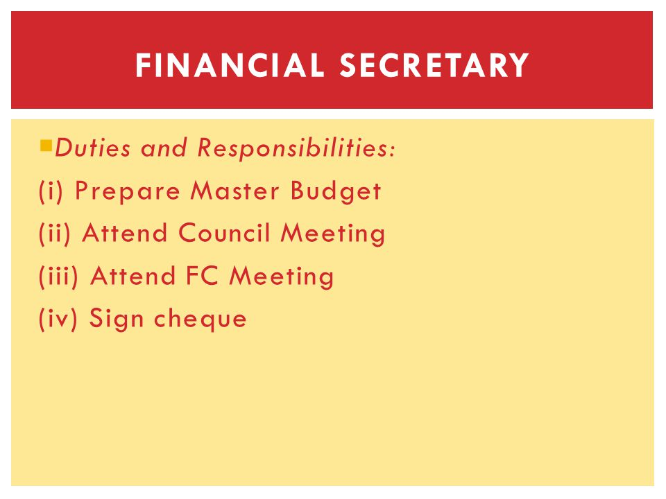 Duties and Responsibilities: (i) Prepare Master Budget (ii) Attend Council Meeting (iii) Attend FC Meeting (iv) Sign cheque FINANCIAL SECRETARY