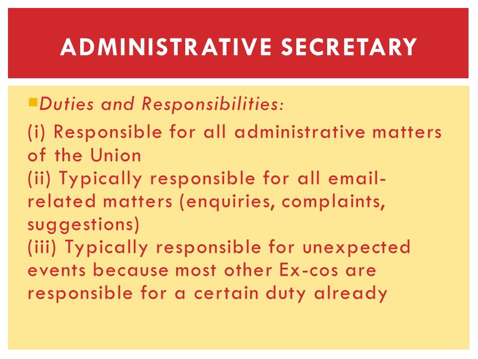 Duties and Responsibilities: (i) Responsible for all administrative matters of the Union (ii) Typically responsible for all email- related matters (enquiries, complaints, suggestions) (iii) Typically responsible for unexpected events because most other Ex-cos are responsible for a certain duty already ADMINISTRATIVE SECRETARY