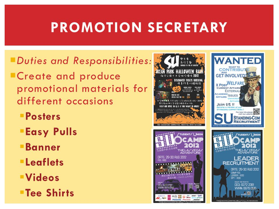 Duties and Responsibilities: Create and produce promotional materials for different occasions Posters Easy Pulls Banner Leaflets Videos Tee Shirts PROMOTION SECRETARY