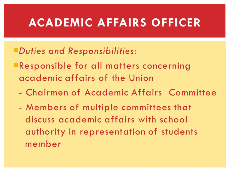 Duties and Responsibilities: Responsible for all matters concerning academic affairs of the Union - Chairmen of Academic Affairs Committee - Members of multiple committees that discuss academic affairs with school authority in representation of students member ACADEMIC AFFAIRS OFFICER