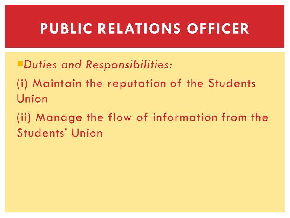 Duties and Responsibilities: (i) Maintain the reputation of the Students Union (ii) Manage the flow of information from the Students Union PUBLIC RELATIONS OFFICER