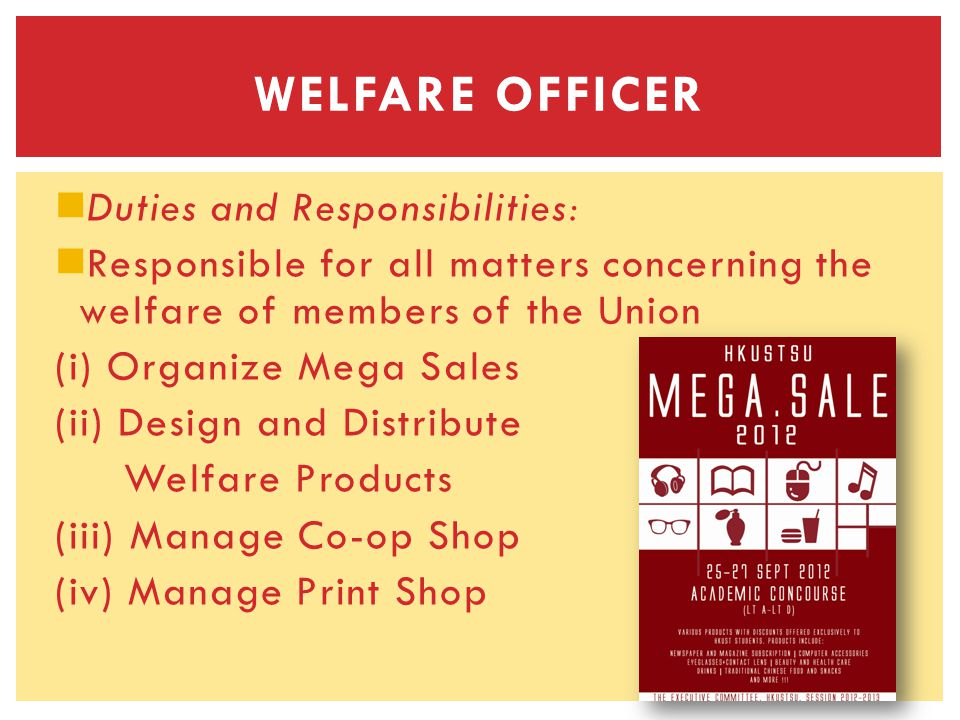 Duties and Responsibilities: Responsible for all matters concerning the welfare of members of the Union (i) Organize Mega Sales (ii) Design and Distribute Welfare Products (iii) Manage Co-op Shop (iv) Manage Print Shop WELFARE OFFICER
