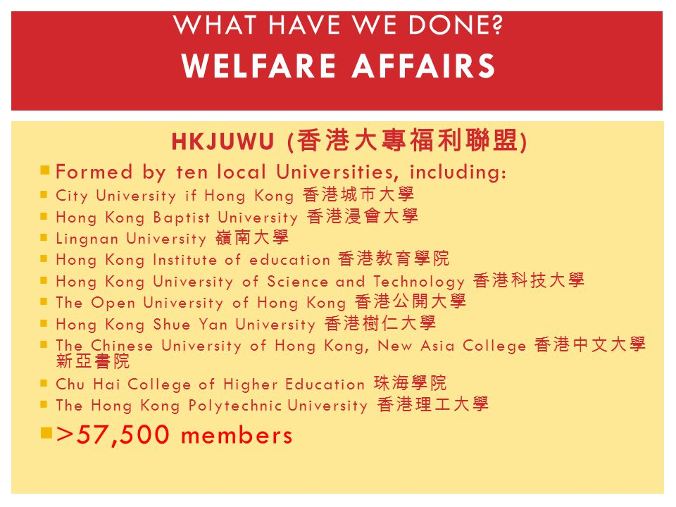 HKJUWU ( ) Formed by ten local Universities, including: City University if Hong Kong Hong Kong Baptist University Lingnan University Hong Kong Institute of education Hong Kong University of Science and Technology The Open University of Hong Kong Hong Kong Shue Yan University The Chinese University of Hong Kong, New Asia College Chu Hai College of Higher Education The Hong Kong Polytechnic University >57,500 members WHAT HAVE WE DONE.