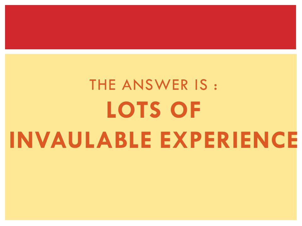 THE ANSWER IS : LOTS OF INVAULABLE EXPERIENCE