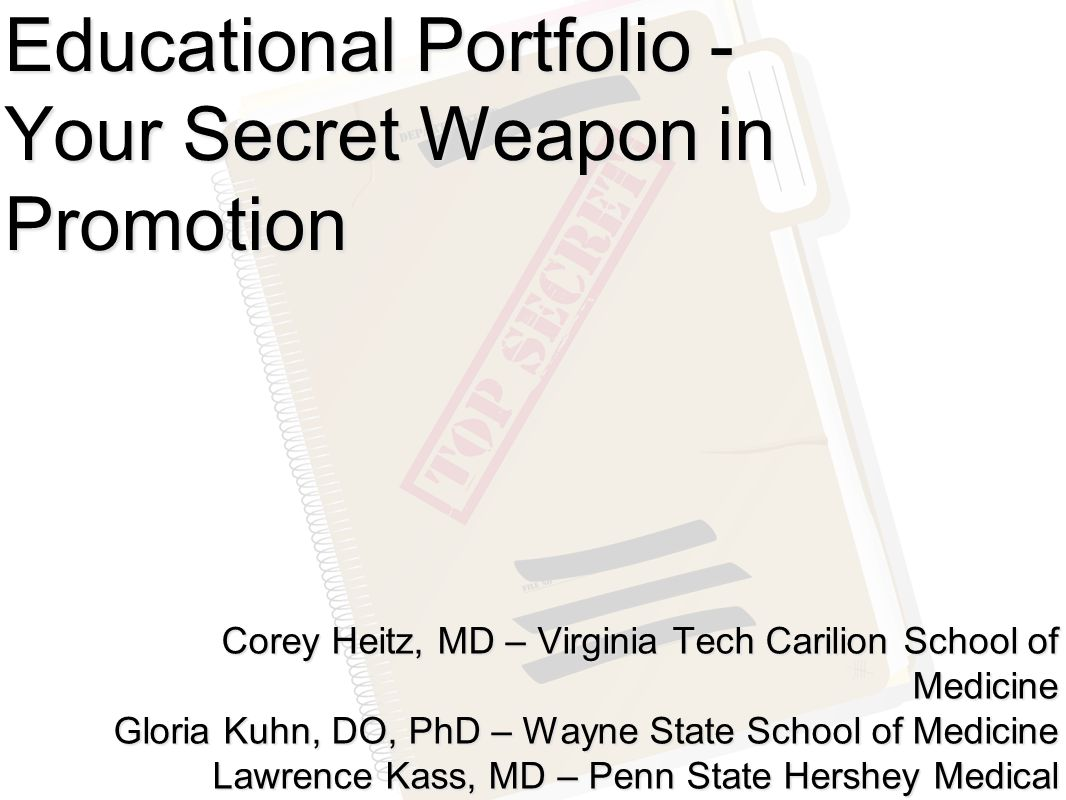 Educational Portfolio - Your Secret Weapon in Promotion Corey Heitz, MD – Virginia Tech Carilion School of Medicine Gloria Kuhn, DO, PhD – Wayne State School of Medicine Lawrence Kass, MD – Penn State Hershey Medical Center Douglas Ander, MD – Emory University School of Medicine