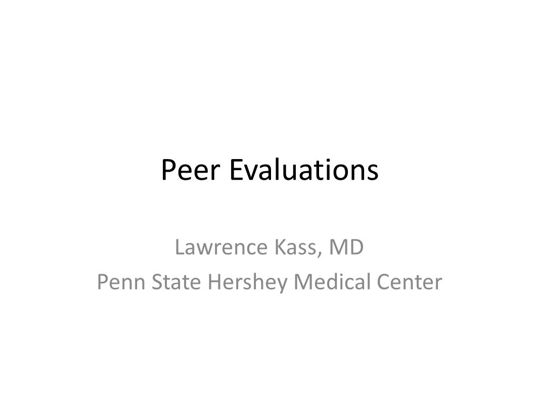 Peer Evaluations Lawrence Kass, MD Penn State Hershey Medical Center