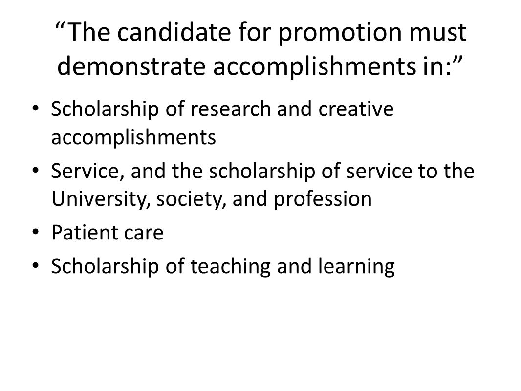 The candidate for promotion must demonstrate accomplishments in: Scholarship of research and creative accomplishments Service, and the scholarship of service to the University, society, and profession Patient care Scholarship of teaching and learning