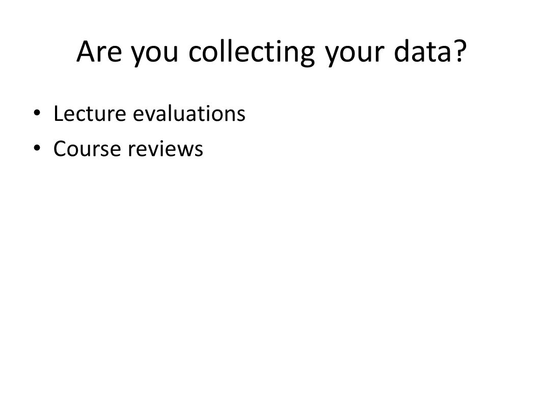 Are you collecting your data? Lecture evaluations Course reviews