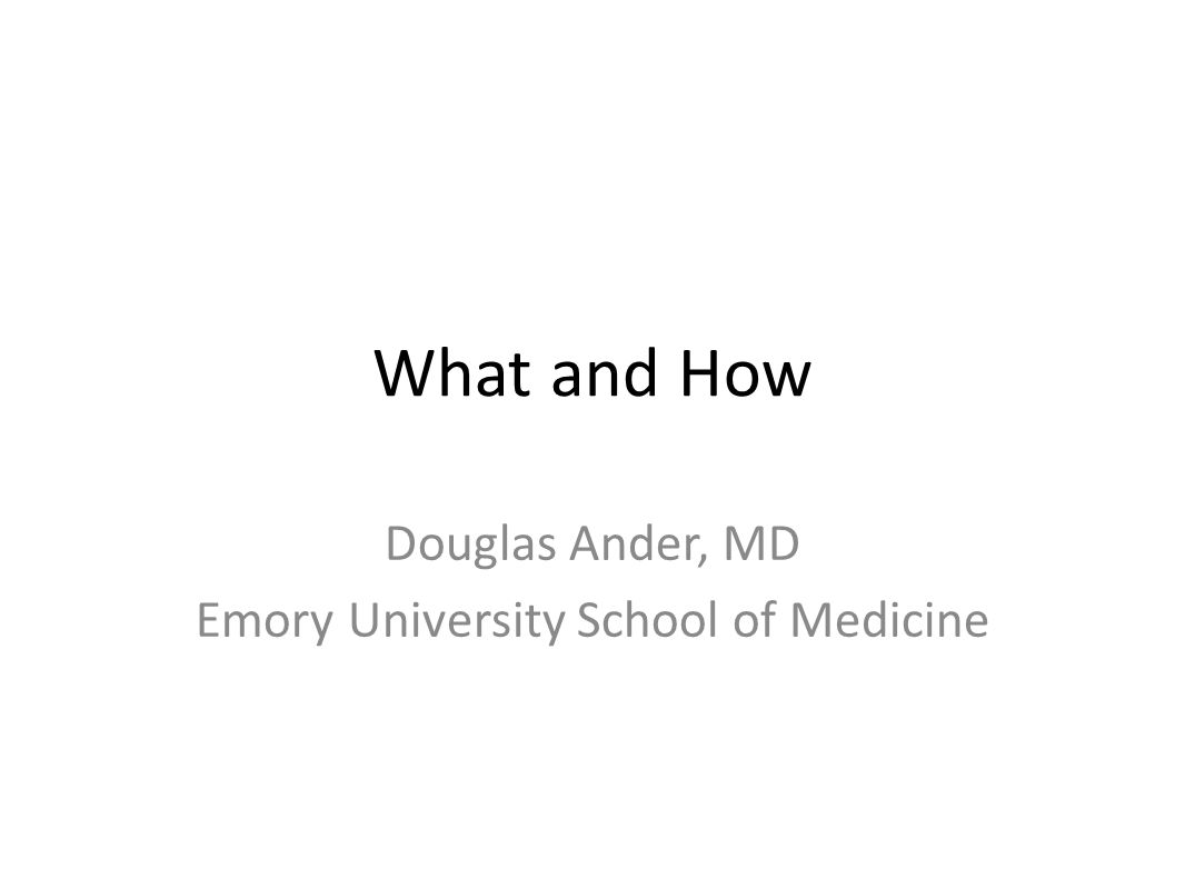 What and How Douglas Ander, MD Emory University School of Medicine