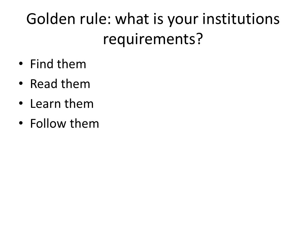 Golden rule: what is your institutions requirements? Find them Read them Learn them Follow them