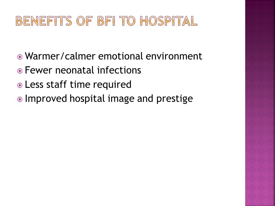 Warmer/calmer emotional environment Fewer neonatal infections Less staff time required Improved hospital image and prestige