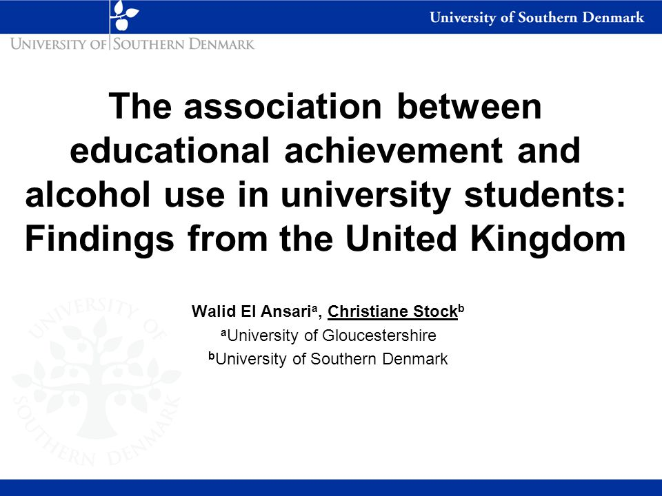 The association between educational achievement and alcohol use in university students: Findings from the United Kingdom Walid El Ansari a, Christiane Stock b a University of Gloucestershire b University of Southern Denmark