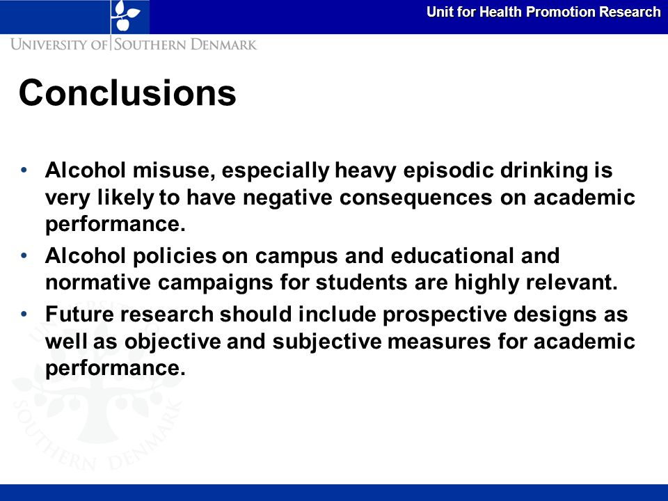 Unit for Health Promotion Research Conclusions Alcohol misuse, especially heavy episodic drinking is very likely to have negative consequences on academic performance.