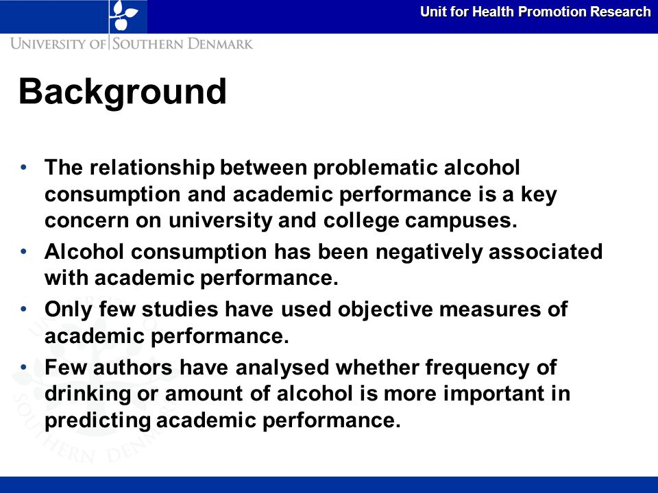 Unit for Health Promotion Research This study examined the associations between three academic achievement variables and three alcohol consumption variables (frequency of alcohol consumption, heavy episodic drinking, and problem drinking).