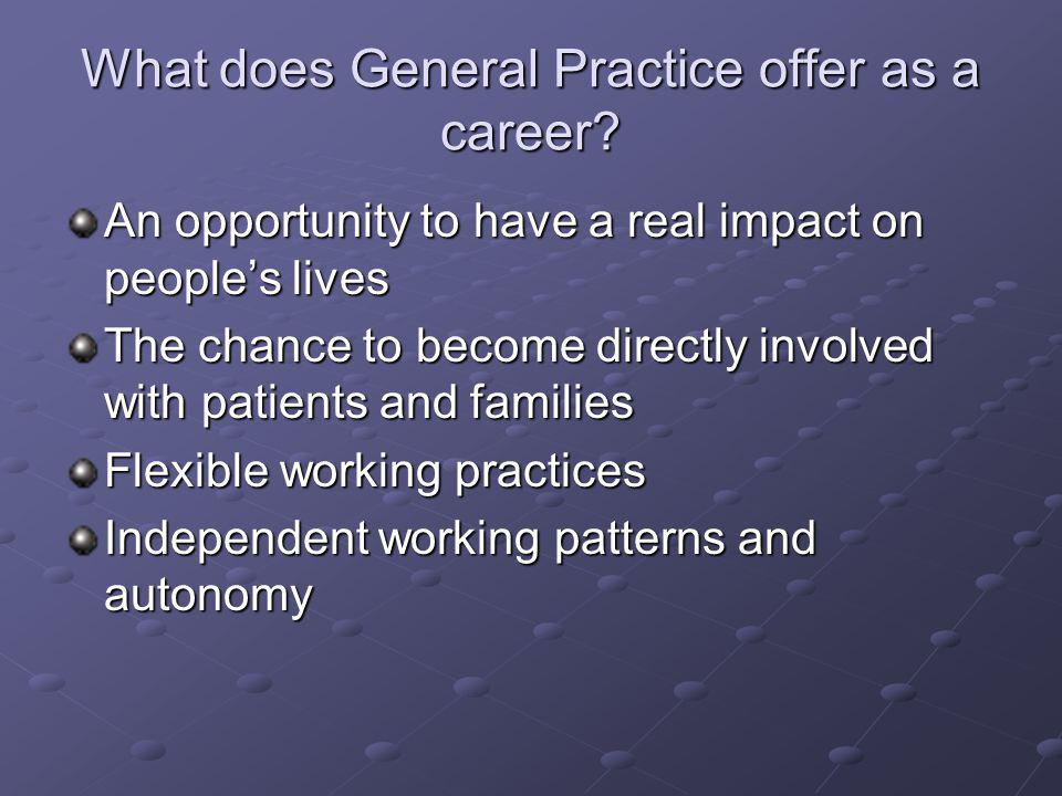 What does General Practice offer as a career? An opportunity to have a real impact on peoples lives The chance to become directly involved with patien