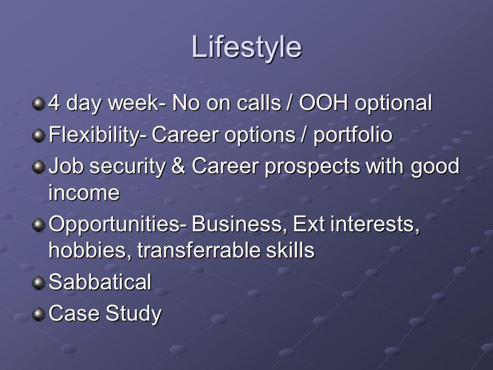Lifestyle 4 day week- No on calls / OOH optional Flexibility- Career options / portfolio Job security & Career prospects with good income Opportunitie