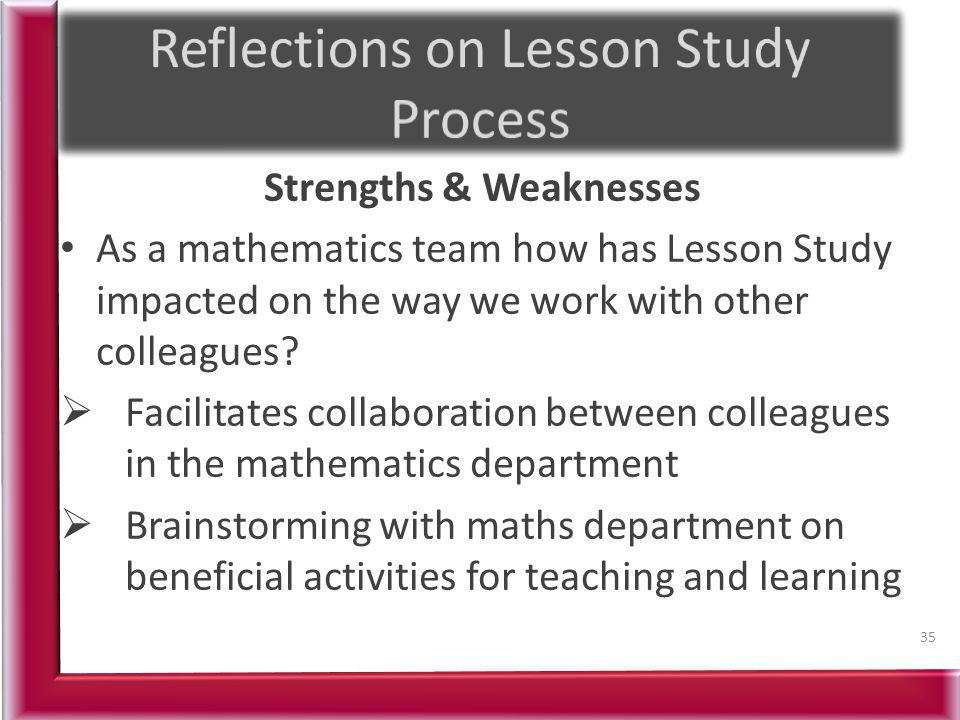 Strengths & Weaknesses As a mathematics team how has Lesson Study impacted on the way we work with other colleagues? Facilitates collaboration between