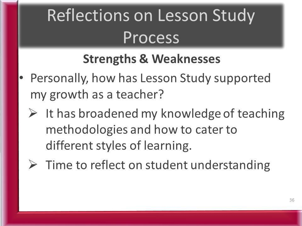 Strengths & Weaknesses Personally, how has Lesson Study supported my growth as a teacher? It has broadened my knowledge of teaching methodologies and