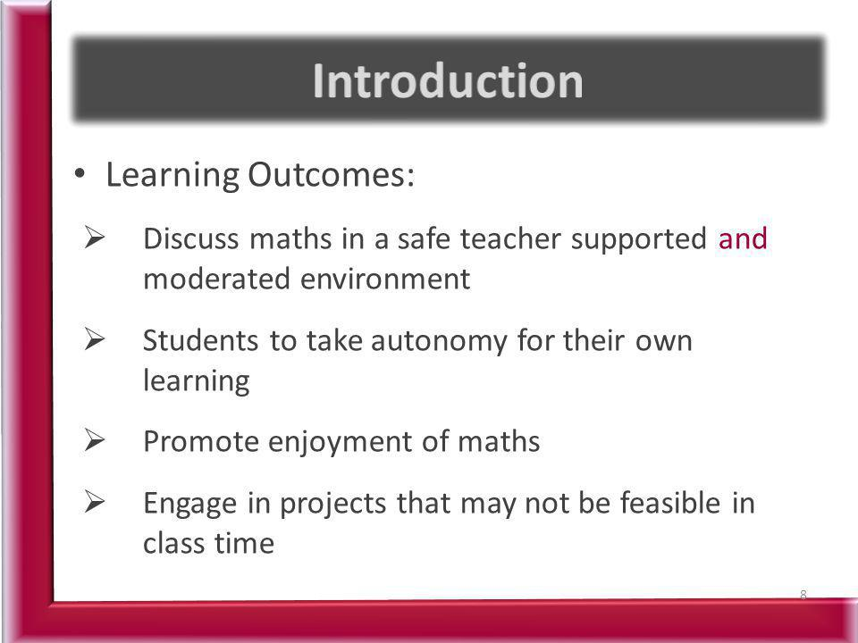 Learning Outcomes: Discuss maths in a safe teacher supported and moderated environment Students to take autonomy for their own learning Promote enjoyment of maths Engage in projects that may not be feasible in class time 8