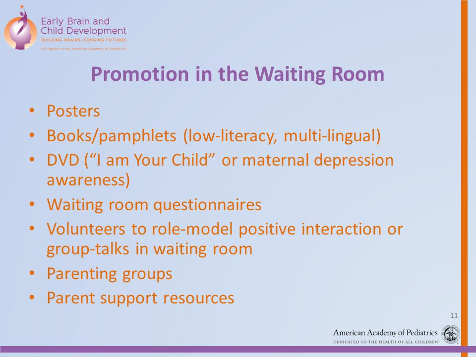Promotion in the Waiting Room Posters Books/pamphlets (low-literacy, multi-lingual) DVD (I am Your Child or maternal depression awareness) Waiting roo