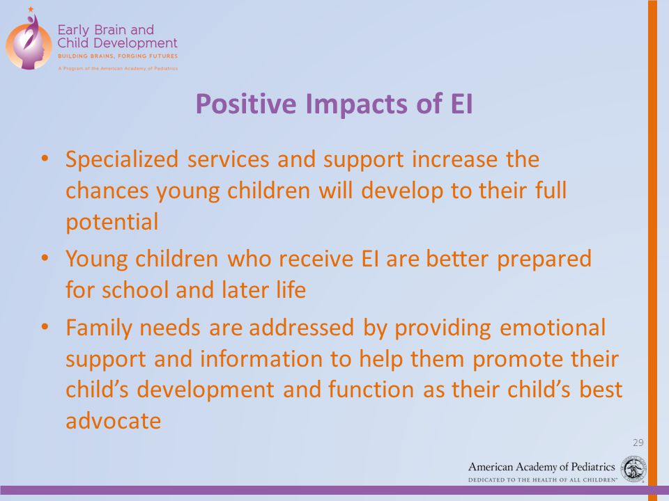 Positive Impacts of EI Specialized services and support increase the chances young children will develop to their full potential Young children who re