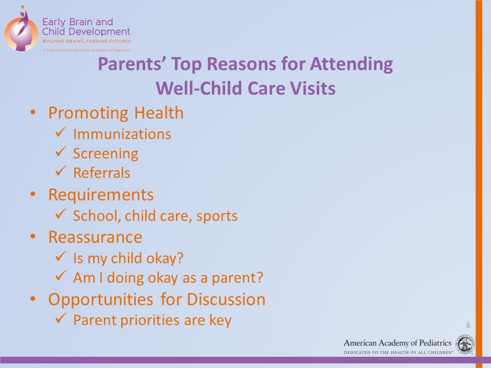 Parents Top Reasons for Attending Well-Child Care Visits Promoting Health Immunizations Screening Referrals Requirements School, child care, sports Re