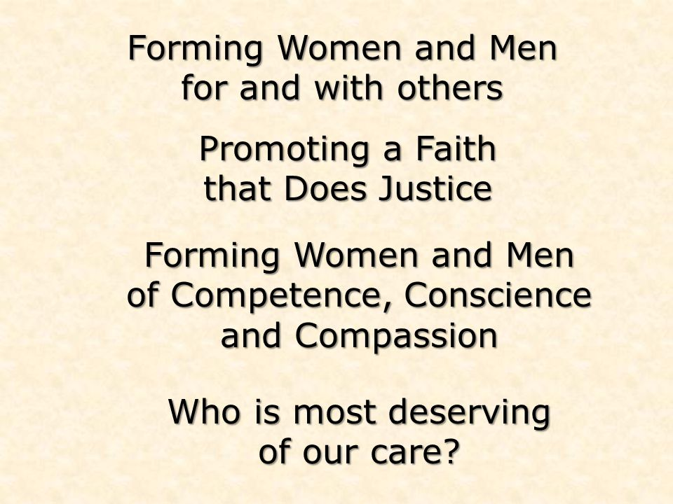 Forming Women and Men for and with others Forming Women and Men of Competence, Conscience and Compassion Who is most deserving of our care.
