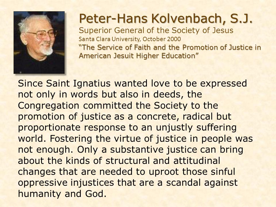Since Saint Ignatius wanted love to be expressed not only in words but also in deeds, the Congregation committed the Society to the promotion of justice as a concrete, radical but proportionate response to an unjustly suffering world.