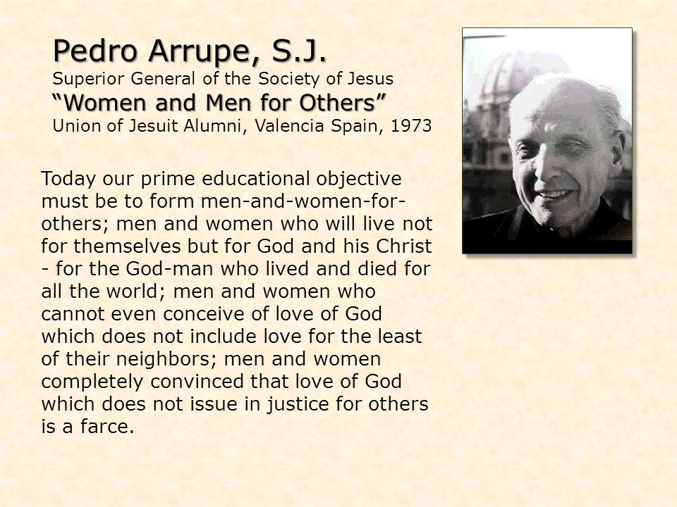 Pedro Arrupe, S.J. Pedro Arrupe, S.J. Superior General of the Society of Jesus Women and Men for Others Women and Men for Others Union of Jesuit Alumn