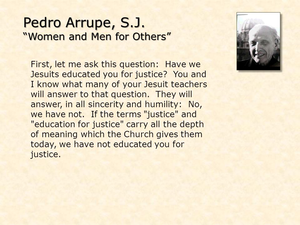 Pedro Arrupe, S.J. Women and Men for Others First, let me ask this question: Have we Jesuits educated you for justice? You and I know what many of you