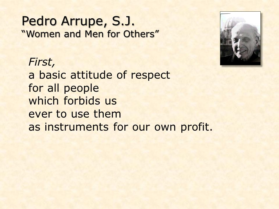 Pedro Arrupe, S.J. Women and Men for Others First, a basic attitude of respect for all people which forbids us ever to use them as instruments for our